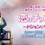 大人気K-POPグループ EXO のシウミン初主演作品!<br>『恋はチャレンジ!~ドジョンに惚れる~』<ライブビューイング>